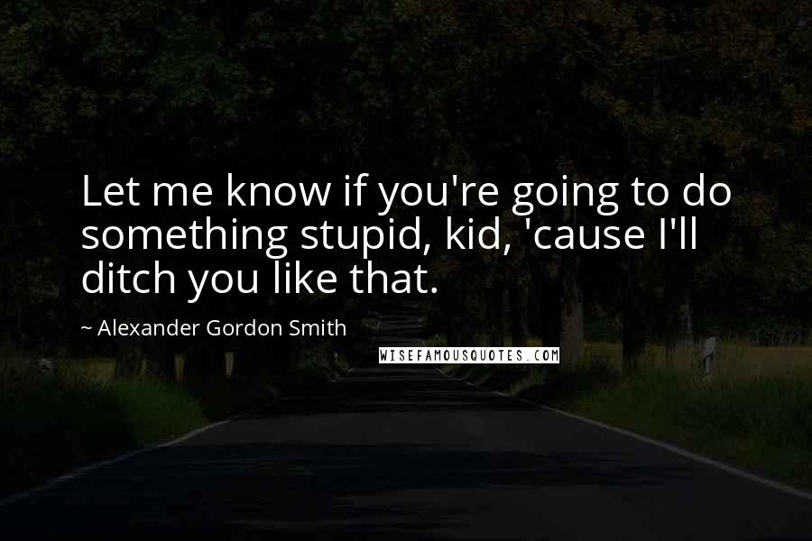 Alexander Gordon Smith quotes: Let me know if you're going to do something stupid, kid, 'cause I'll ditch you like that.