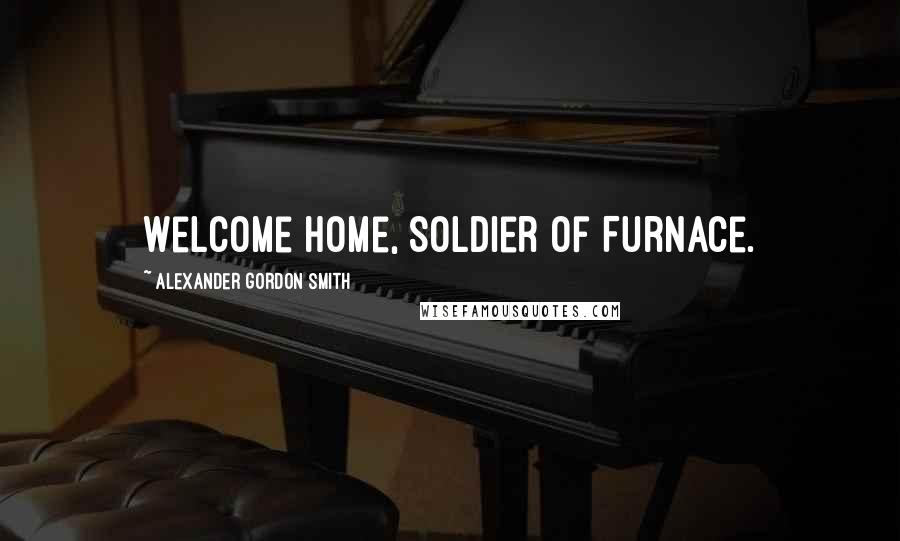 Alexander Gordon Smith quotes: Welcome home, Soldier of Furnace.