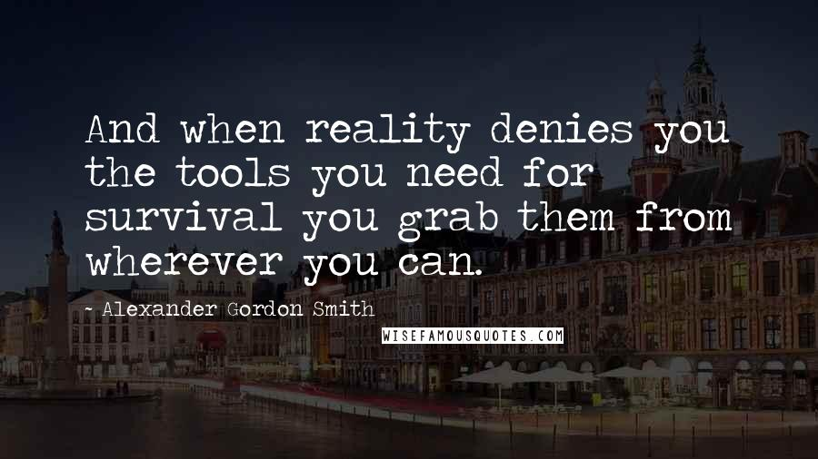 Alexander Gordon Smith quotes: And when reality denies you the tools you need for survival you grab them from wherever you can.