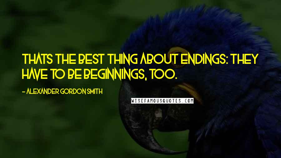 Alexander Gordon Smith quotes: Thats the best thing about endings: they have to be beginnings, too.