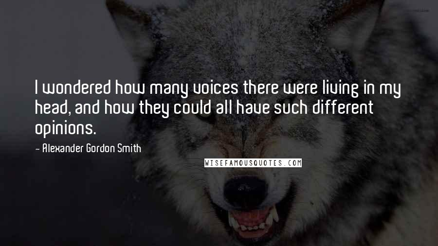 Alexander Gordon Smith quotes: I wondered how many voices there were living in my head, and how they could all have such different opinions.