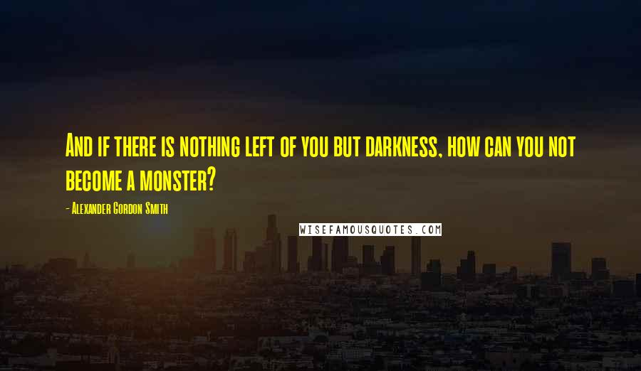 Alexander Gordon Smith quotes: And if there is nothing left of you but darkness, how can you not become a monster?