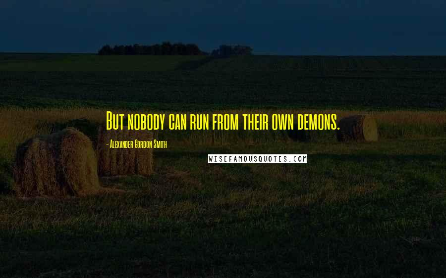 Alexander Gordon Smith quotes: But nobody can run from their own demons.