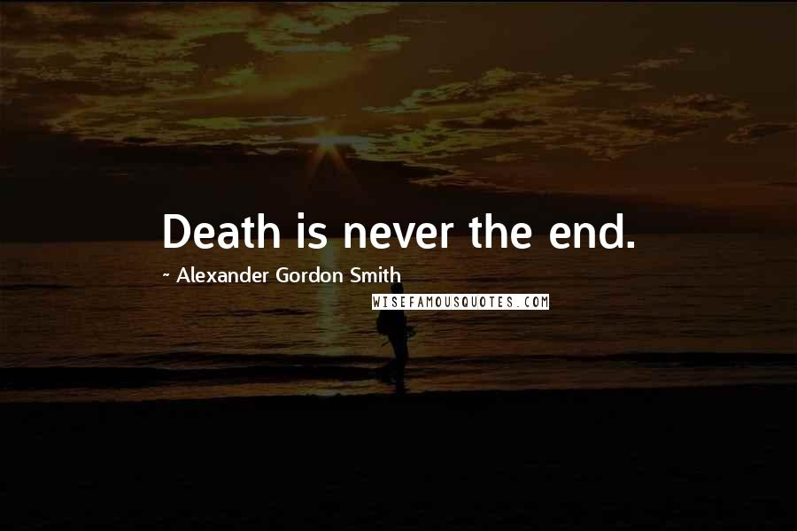 Alexander Gordon Smith quotes: Death is never the end.