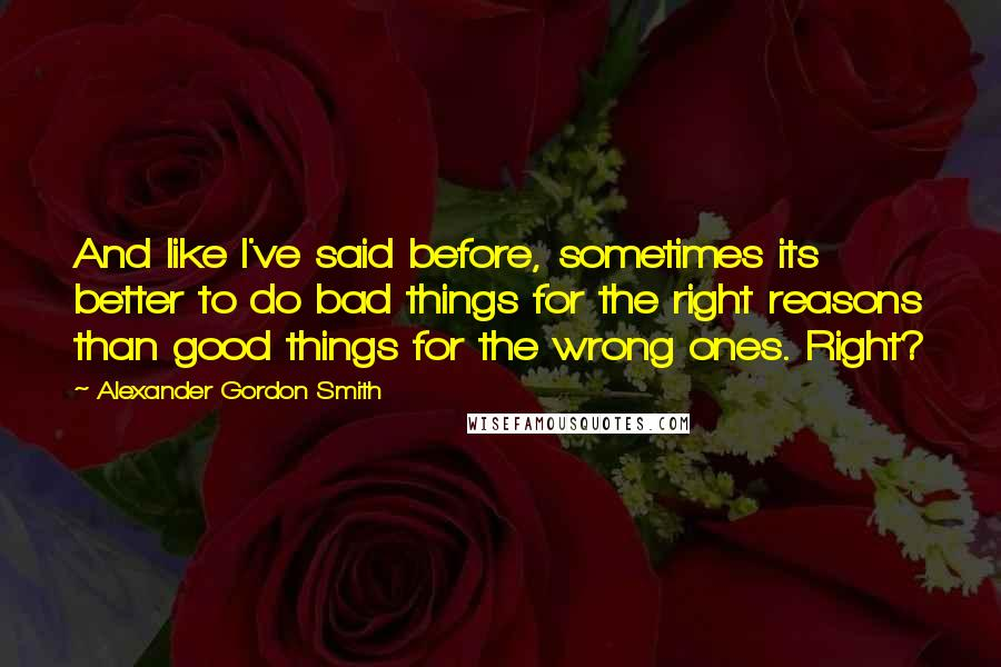 Alexander Gordon Smith quotes: And like I've said before, sometimes its better to do bad things for the right reasons than good things for the wrong ones. Right?