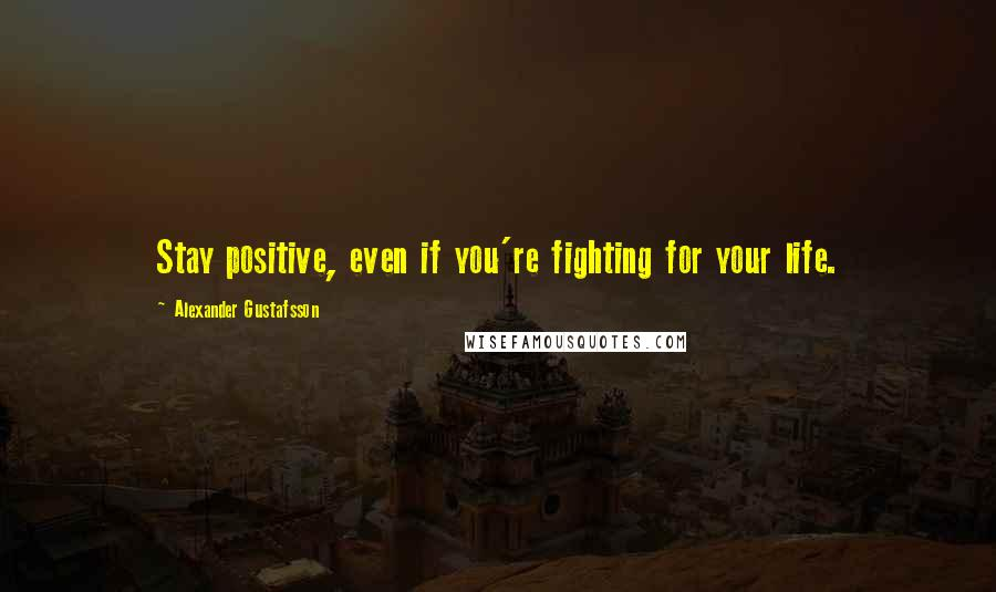 Alexander Gustafsson quotes: Stay positive, even if you're fighting for your life.