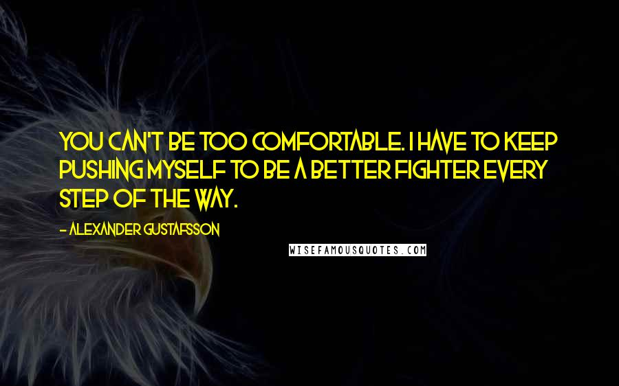 Alexander Gustafsson quotes: You can't be too comfortable. I have to keep pushing myself to be a better fighter every step of the way.