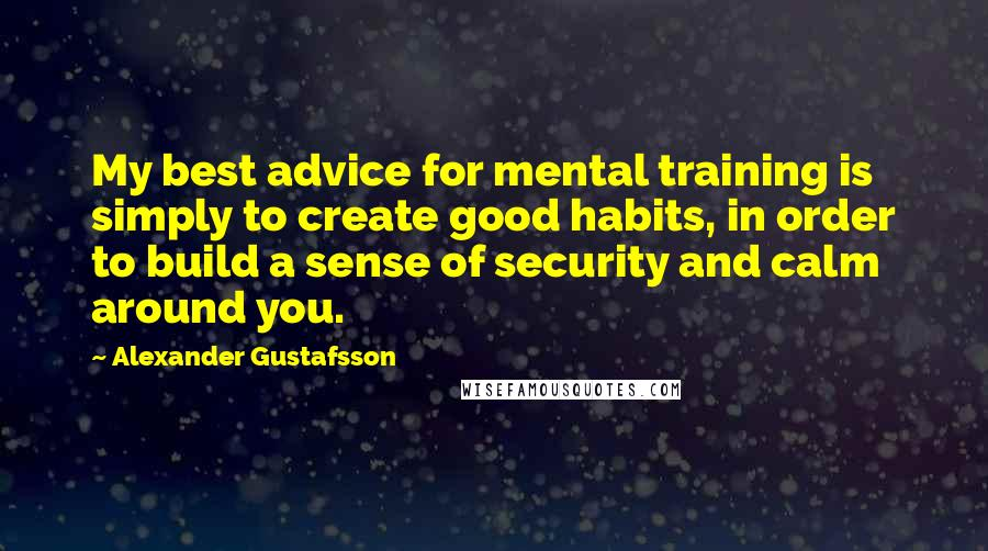 Alexander Gustafsson quotes: My best advice for mental training is simply to create good habits, in order to build a sense of security and calm around you.