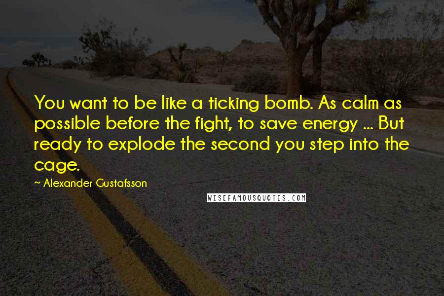 Alexander Gustafsson quotes: You want to be like a ticking bomb. As calm as possible before the fight, to save energy ... But ready to explode the second you step into the cage.