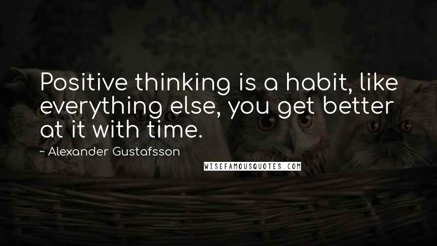 Alexander Gustafsson quotes: Positive thinking is a habit, like everything else, you get better at it with time.