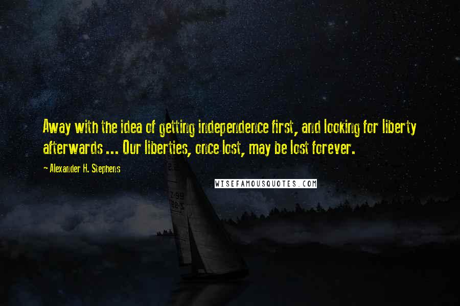 Alexander H. Stephens quotes: Away with the idea of getting independence first, and looking for liberty afterwards ... Our liberties, once lost, may be lost forever.