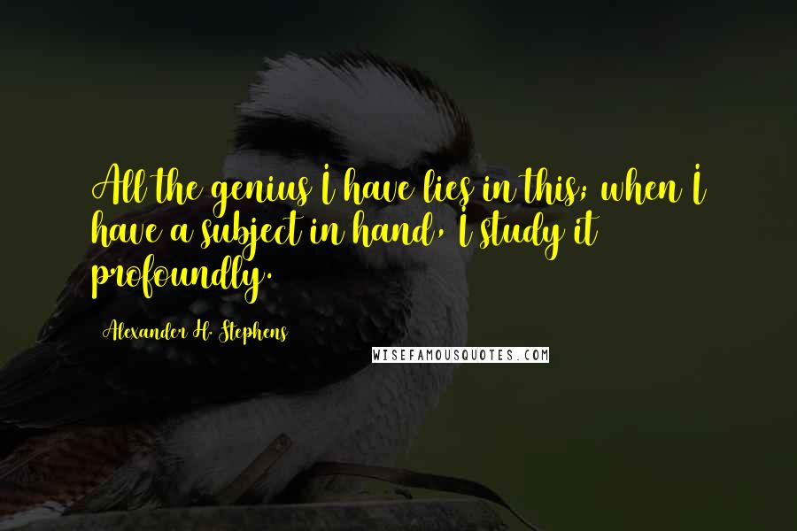 Alexander H. Stephens quotes: All the genius I have lies in this; when I have a subject in hand, I study it profoundly.
