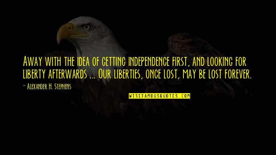 Alexander H. Stephens Quotes By Alexander H. Stephens: Away with the idea of getting independence first,