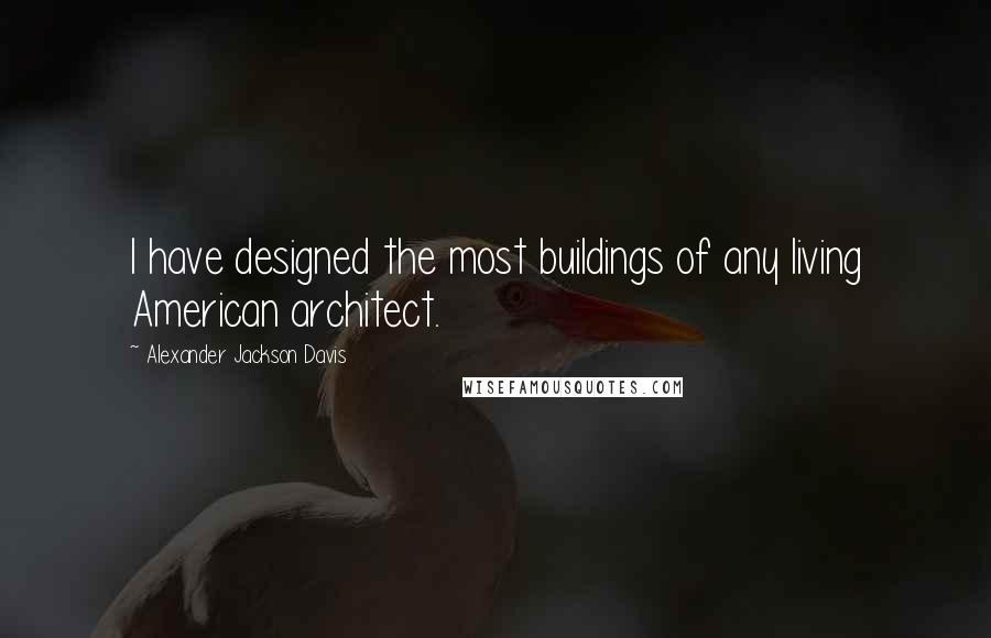 Alexander Jackson Davis quotes: I have designed the most buildings of any living American architect.
