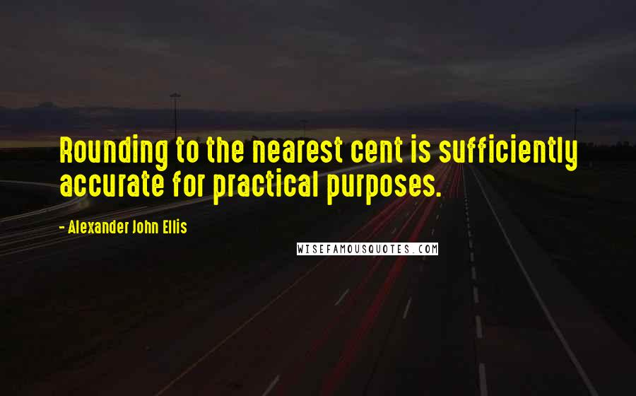 Alexander John Ellis quotes: Rounding to the nearest cent is sufficiently accurate for practical purposes.