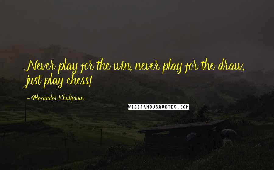 Alexander Khalifman quotes: Never play for the win, never play for the draw, just play chess!