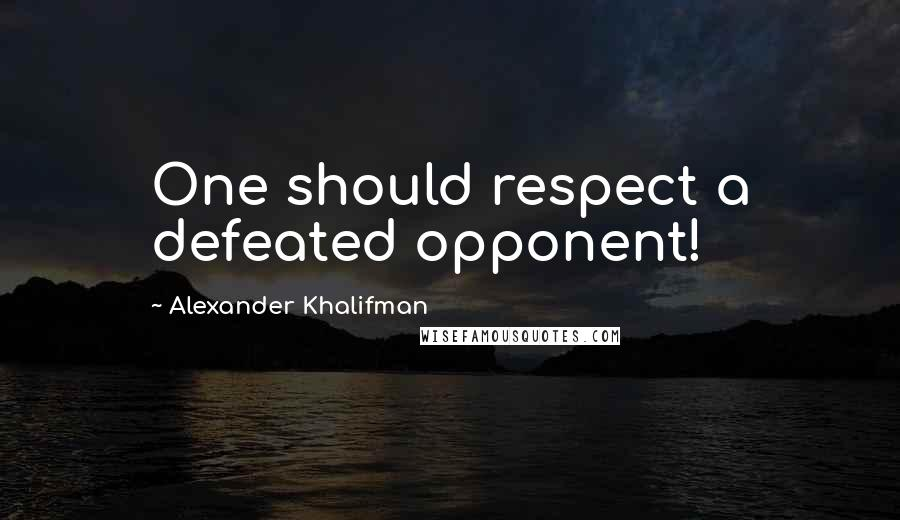 Alexander Khalifman quotes: One should respect a defeated opponent!