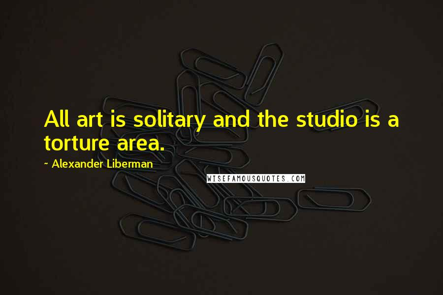 Alexander Liberman quotes: All art is solitary and the studio is a torture area.