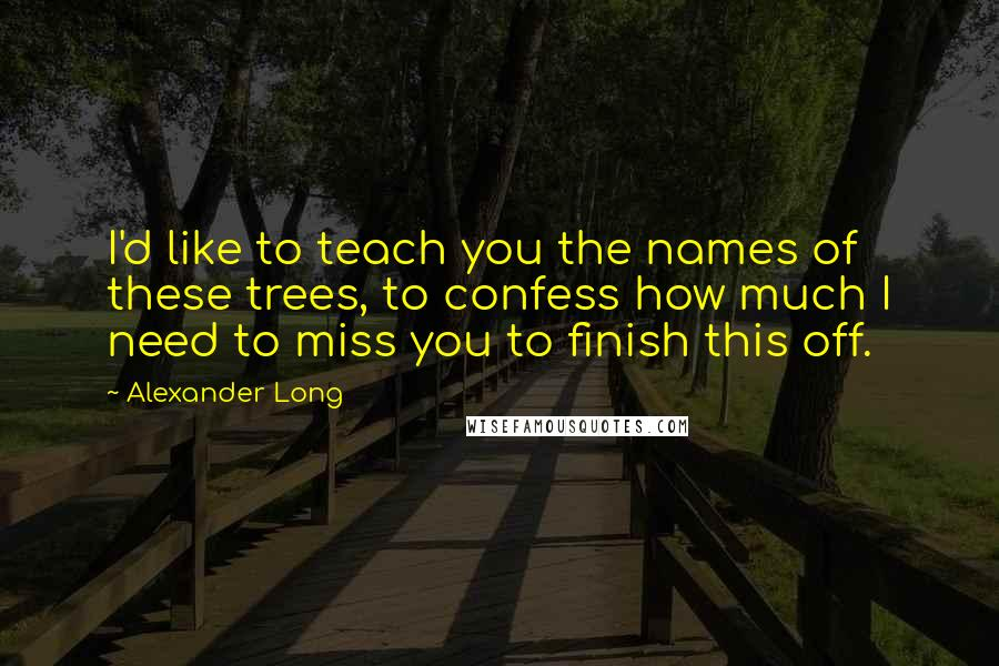 Alexander Long quotes: I'd like to teach you the names of these trees, to confess how much I need to miss you to finish this off.