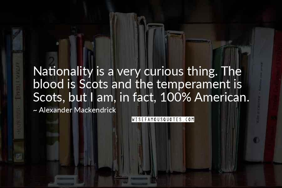 Alexander Mackendrick quotes: Nationality is a very curious thing. The blood is Scots and the temperament is Scots, but I am, in fact, 100% American.