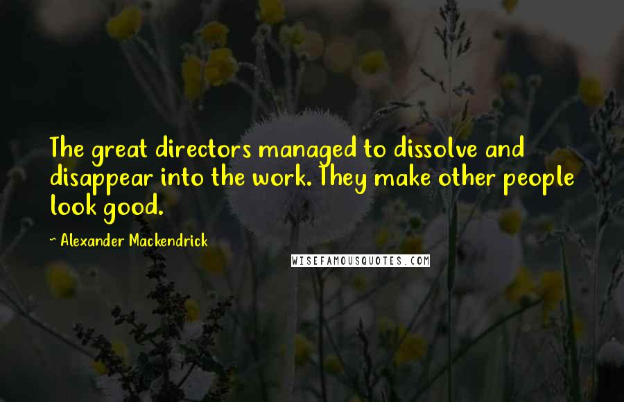 Alexander Mackendrick quotes: The great directors managed to dissolve and disappear into the work. They make other people look good.