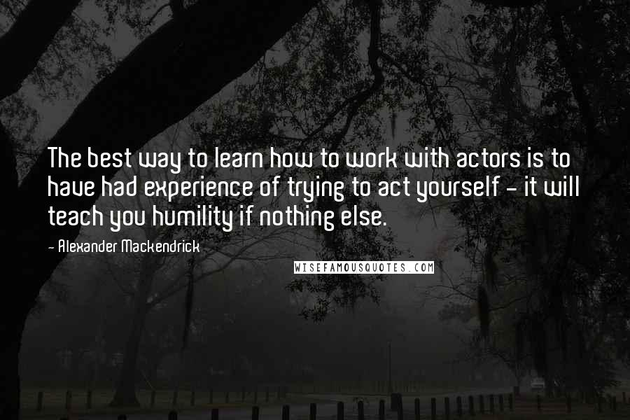 Alexander Mackendrick quotes: The best way to learn how to work with actors is to have had experience of trying to act yourself - it will teach you humility if nothing else.