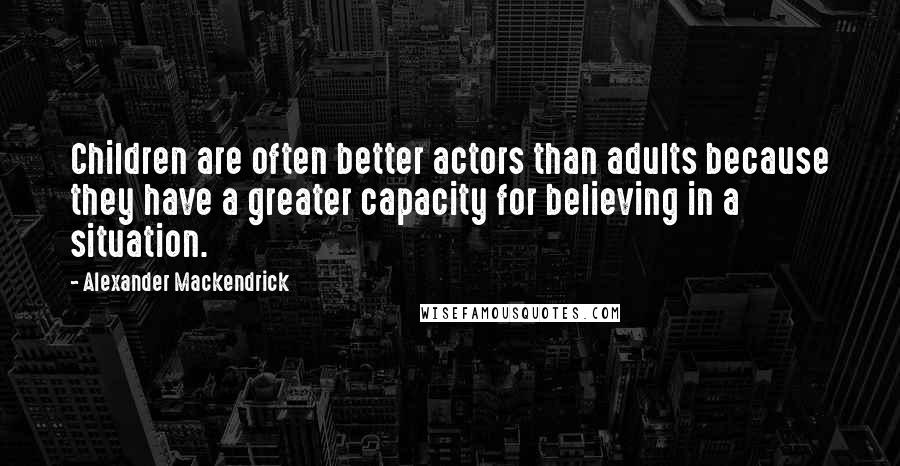 Alexander Mackendrick quotes: Children are often better actors than adults because they have a greater capacity for believing in a situation.