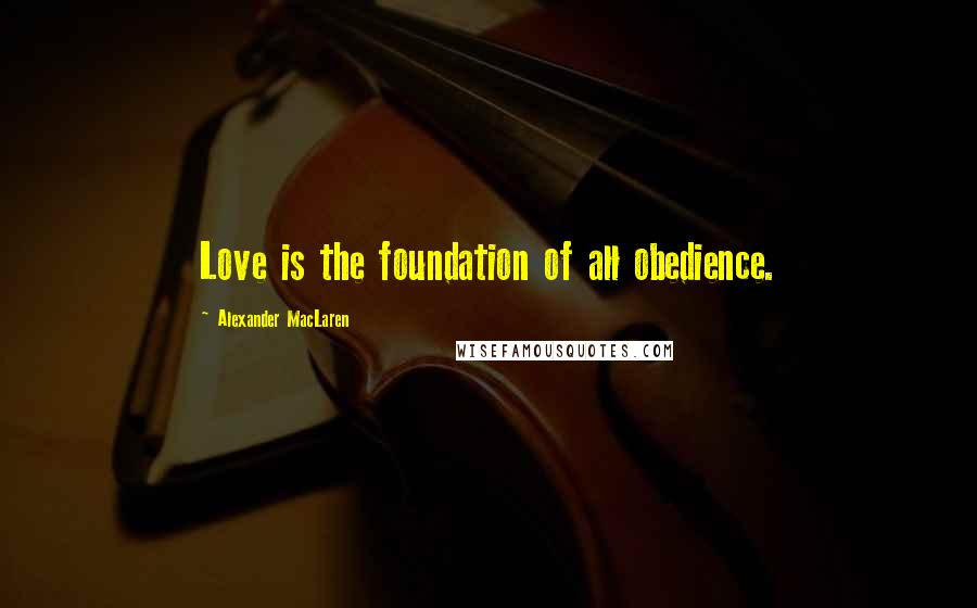 Alexander MacLaren quotes: Love is the foundation of all obedience.