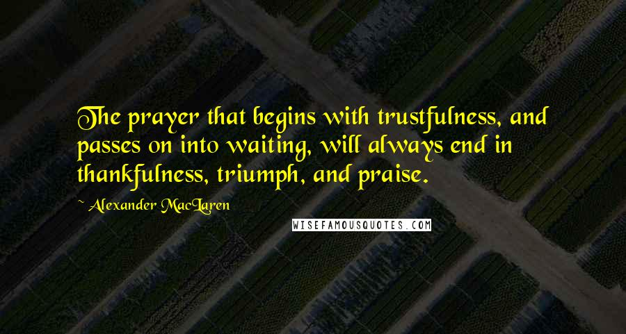 Alexander MacLaren quotes: The prayer that begins with trustfulness, and passes on into waiting, will always end in thankfulness, triumph, and praise.