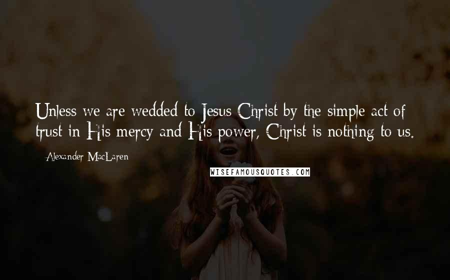 Alexander MacLaren quotes: Unless we are wedded to Jesus Christ by the simple act of trust in His mercy and His power, Christ is nothing to us.