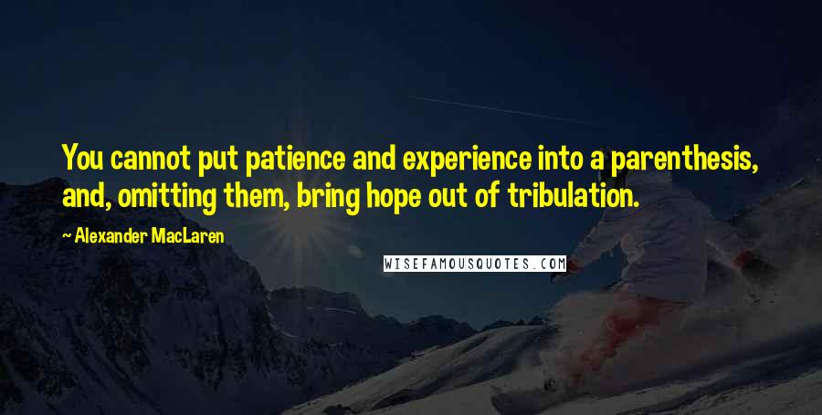 Alexander MacLaren quotes: You cannot put patience and experience into a parenthesis, and, omitting them, bring hope out of tribulation.