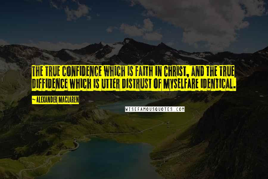 Alexander MacLaren quotes: The true confidence which is faith in Christ, and the true diffidence which is utter distrust of myselfare identical.