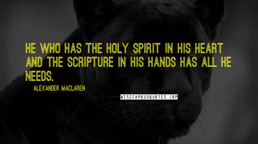 Alexander MacLaren quotes: He who has the Holy Spirit in His heart and the Scripture in his hands has all he needs.