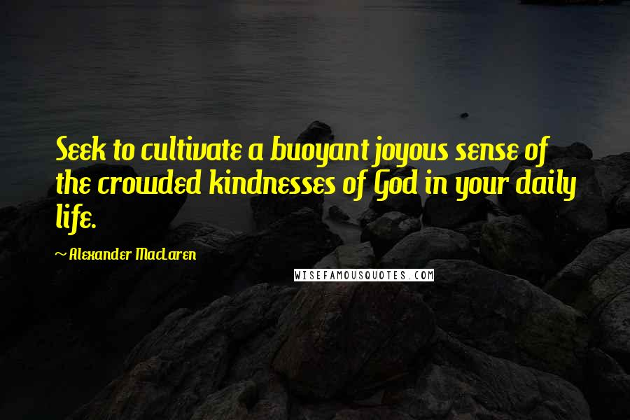 Alexander MacLaren quotes: Seek to cultivate a buoyant joyous sense of the crowded kindnesses of God in your daily life.