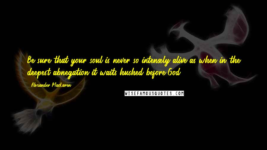 Alexander MacLaren quotes: Be sure that your soul is never so intensely alive as when in the deepest abnegation it waits hushed before God .