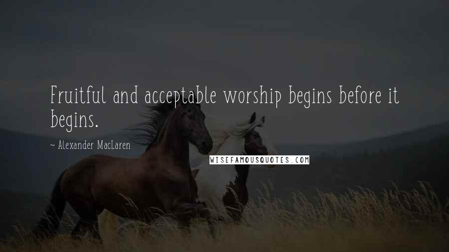 Alexander MacLaren quotes: Fruitful and acceptable worship begins before it begins.