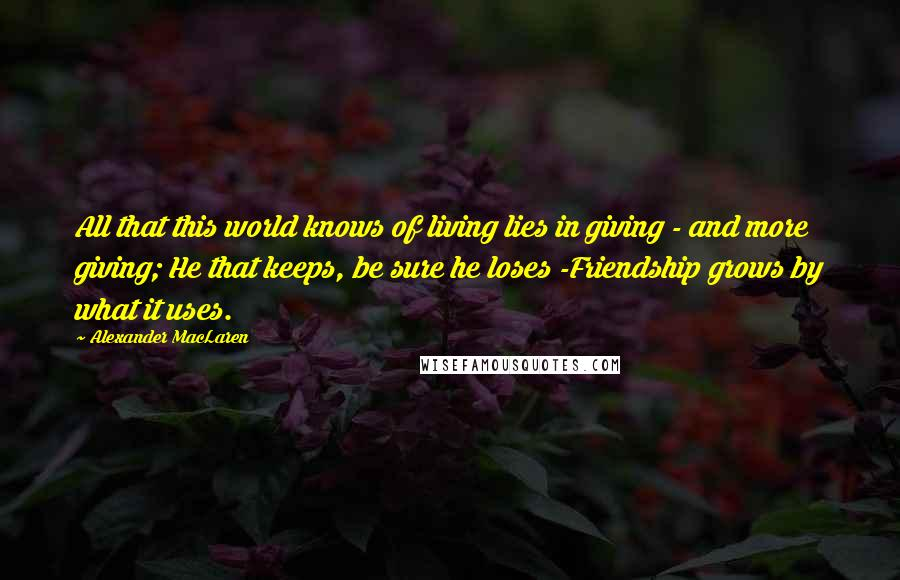 Alexander MacLaren quotes: All that this world knows of living lies in giving - and more giving; He that keeps, be sure he loses -Friendship grows by what it uses.