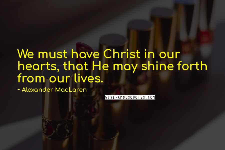 Alexander MacLaren quotes: We must have Christ in our hearts, that He may shine forth from our lives.