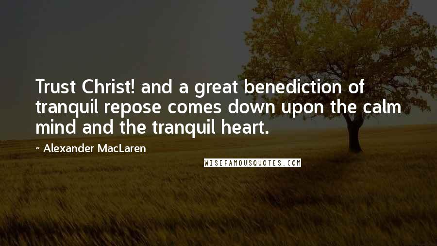 Alexander MacLaren quotes: Trust Christ! and a great benediction of tranquil repose comes down upon the calm mind and the tranquil heart.