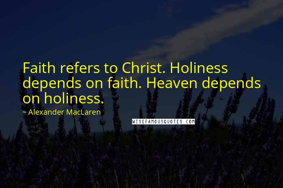 Alexander MacLaren quotes: Faith refers to Christ. Holiness depends on faith. Heaven depends on holiness.