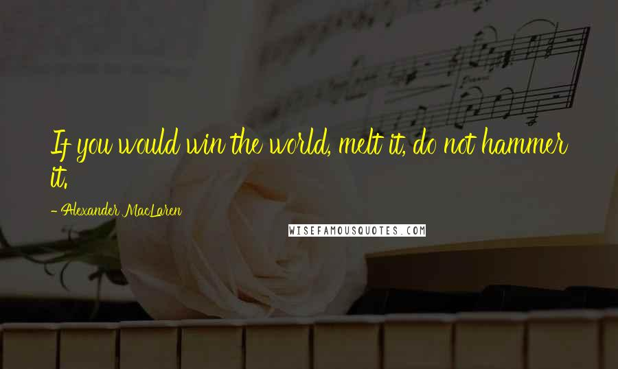 Alexander MacLaren quotes: If you would win the world, melt it, do not hammer it.