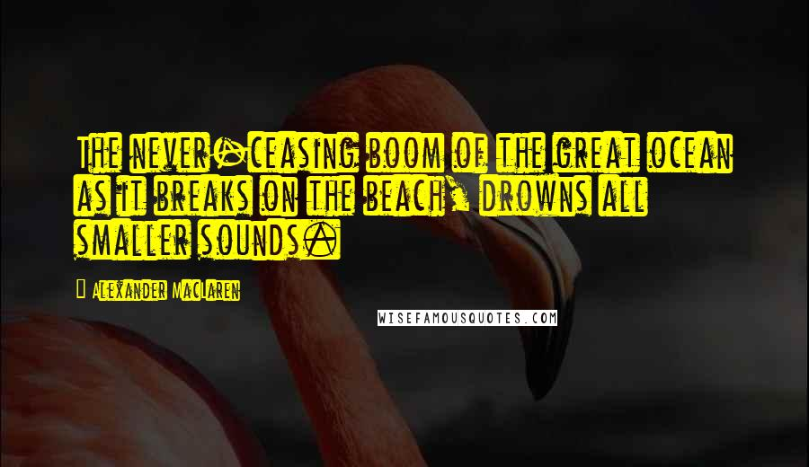Alexander MacLaren quotes: The never-ceasing boom of the great ocean as it breaks on the beach, drowns all smaller sounds.