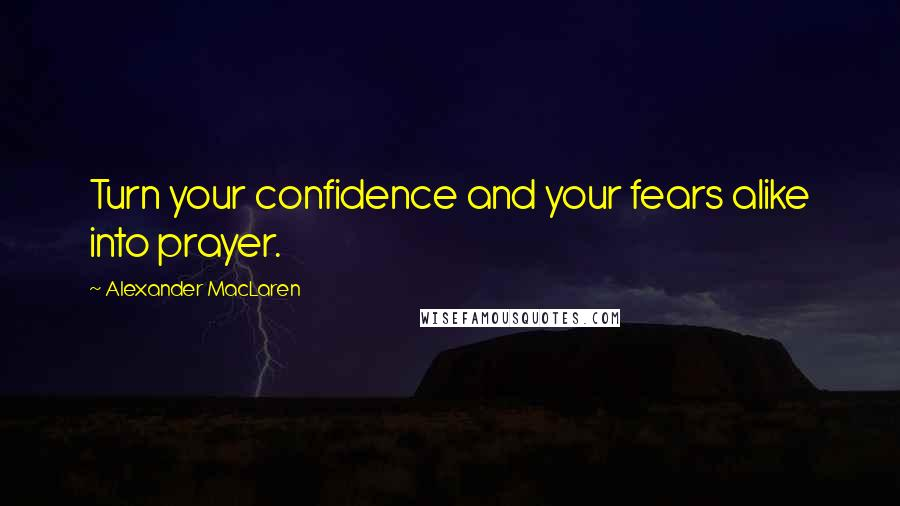 Alexander MacLaren quotes: Turn your confidence and your fears alike into prayer.