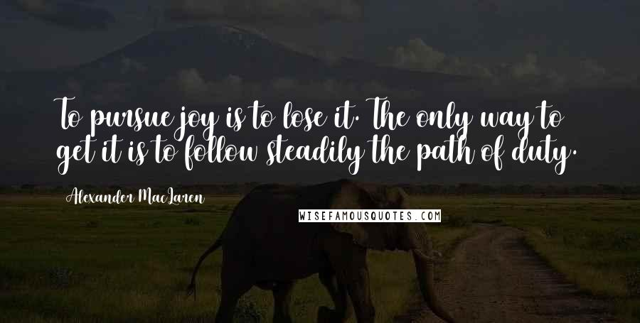 Alexander MacLaren quotes: To pursue joy is to lose it. The only way to get it is to follow steadily the path of duty.