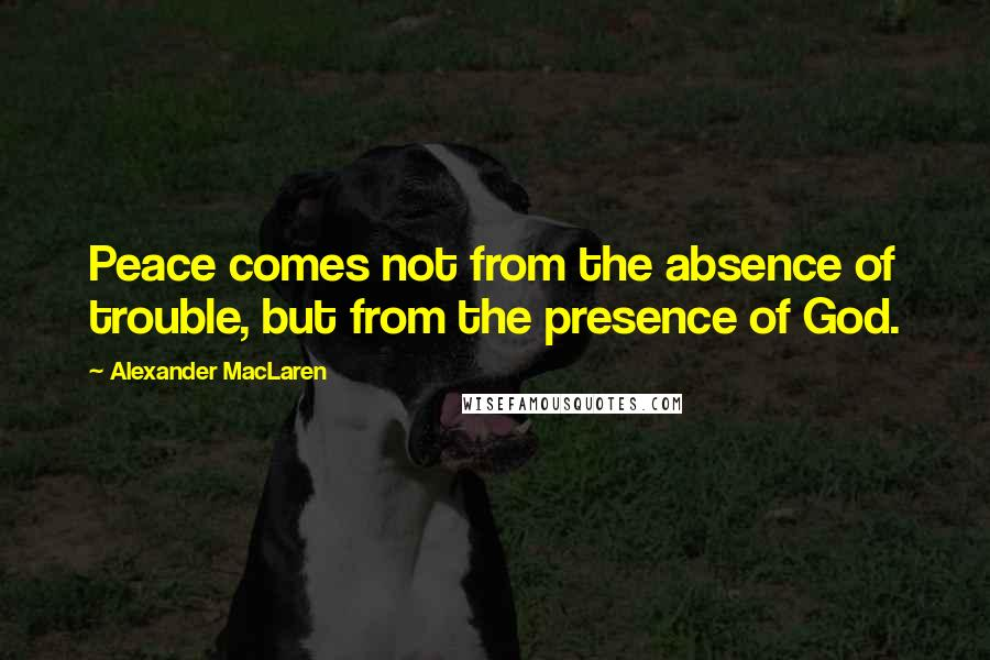 Alexander MacLaren quotes: Peace comes not from the absence of trouble, but from the presence of God.