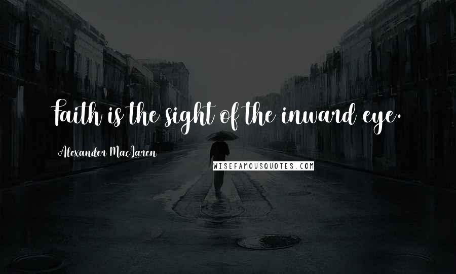 Alexander MacLaren quotes: Faith is the sight of the inward eye.
