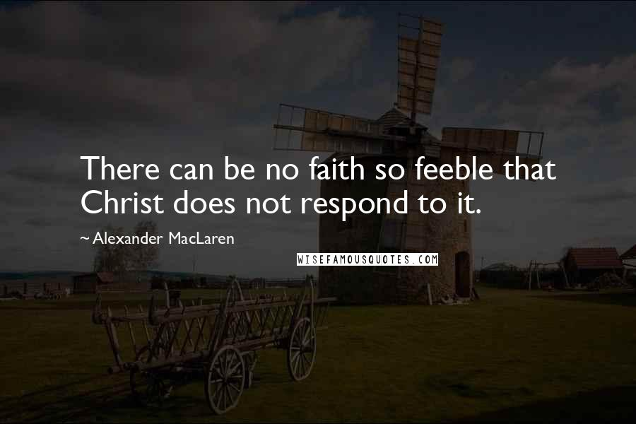 Alexander MacLaren quotes: There can be no faith so feeble that Christ does not respond to it.