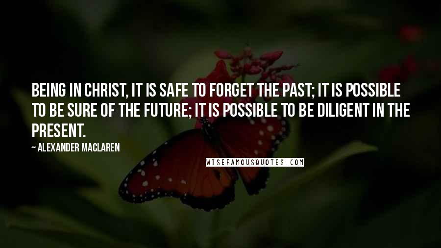 Alexander MacLaren quotes: Being in Christ, it is safe to forget the past; it is possible to be sure of the future; it is possible to be diligent in the present.