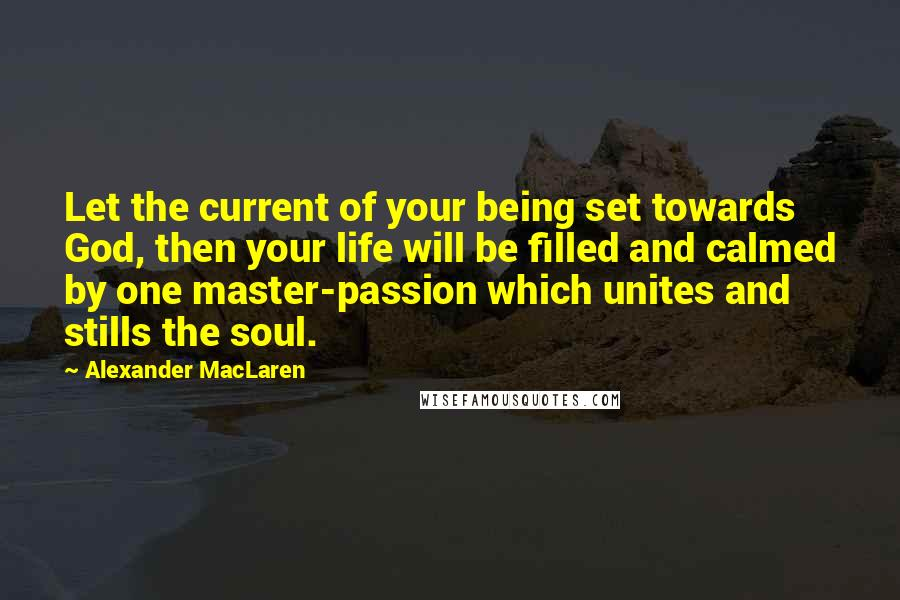 Alexander MacLaren quotes: Let the current of your being set towards God, then your life will be filled and calmed by one master-passion which unites and stills the soul.