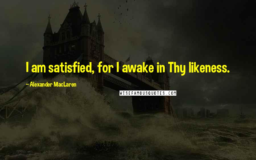 Alexander MacLaren quotes: I am satisfied, for I awake in Thy likeness.